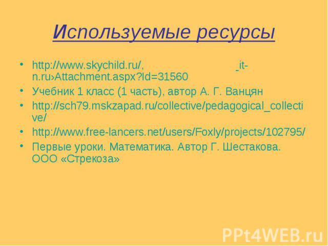Используемые ресурсы http://www.skychild.ru/, it-n.ru›Attachment.aspx?Id=31560 Учебник 1 класс (1 часть), автор А. Г. Ванцян http://sch79.mskzapad.ru/collective/pedagogical_collective/ http://www.free-lancers.net/users/Foxly/projects/102795/ Первые …