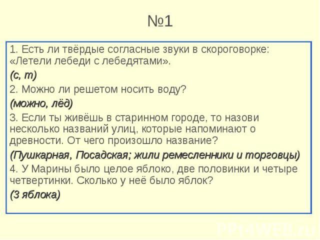 1. Есть ли твёрдые согласные звуки в скороговорке: «Летели лебеди с лебедятами». 1. Есть ли твёрдые согласные звуки в скороговорке: «Летели лебеди с лебедятами». (с, т) 2. Можно ли решетом носить воду? (можно, лёд) 3. Если ты живёшь в старинном горо…