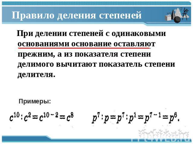 При делении степеней с одинаковыми основаниями основание оставляют прежним, а из показателя степени делимого вычитают показатель степени делителя. При делении степеней с одинаковыми основаниями основание оставляют прежним, а из показателя степени де…