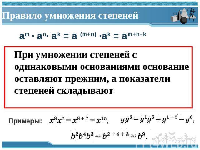 При умножении степеней с одинаковыми основаниями основание оставляют прежним, а показатели степеней складывают При умножении степеней с одинаковыми основаниями основание оставляют прежним, а показатели степеней складывают