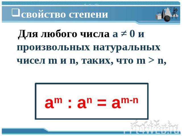 Для любого числа a ≠ 0 и произвольных натуральных чисел m и n, таких, что m > n, Для любого числа a ≠ 0 и произвольных натуральных чисел m и n, таких, что m > n,