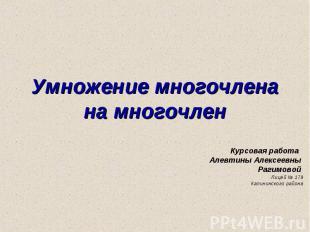 Умножение многочлена на многочлен Курсовая работа Алевтины Алексеевны Рагимовой