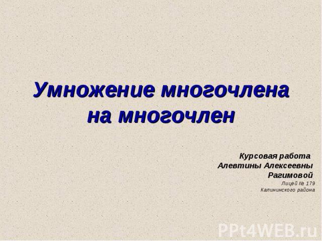 Умножение многочлена на многочлен Курсовая работа Алевтины Алексеевны Рагимовой Лицей № 179 Калининского района