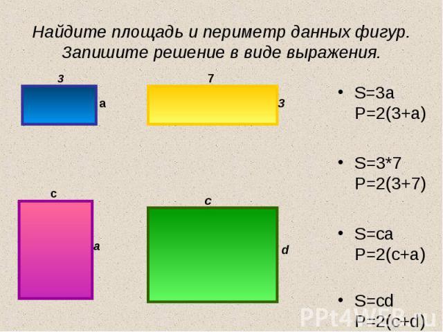 Найдите площадь и периметр данных фигур. Запишите решение в виде выражения. S=3a P=2(3+a) S=3*7 P=2(3+7) S=ca P=2(c+a) S=cd P=2(c+d)