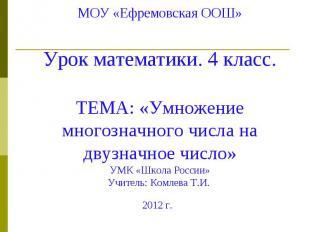 МОУ «Ефремовская ООШ» Урок математики. 4 класс. ТЕМА: «Умножение многозначного ч
