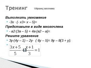 Выполнить умножение Выполнить умножение -3х · (- х3+ х – 5)= Представьте в виде