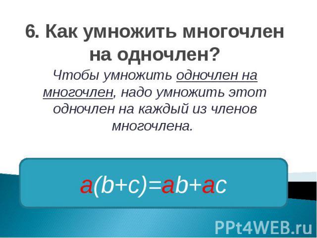 6. Как умножить многочлен на одночлен? Чтобы умножить одночлен на многочлен, надо умножить этот одночлен на каждый из членов многочлена.