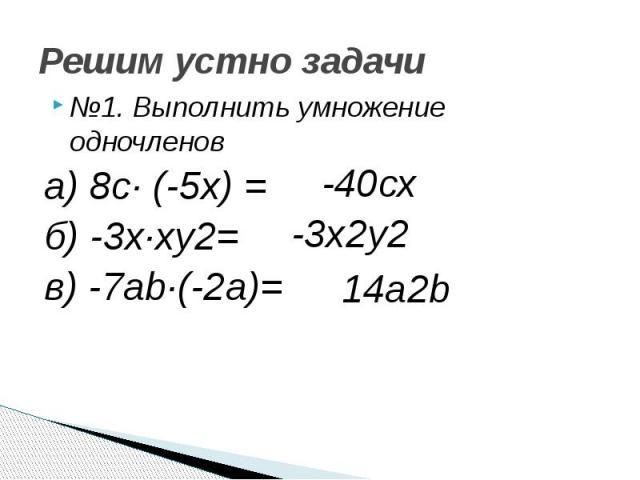 Решим устно задачи №1. Выполнить умножение одночленов а) 8с· (-5х) = б) -3х·ху2= в) -7аb·(-2a)=