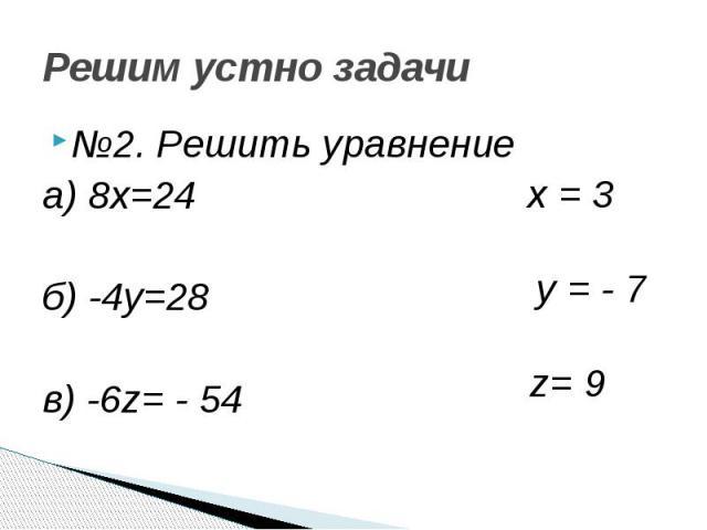 Решим устно задачи №2. Решить уравнение а) 8х=24 б) -4у=28 в) -6z= - 54