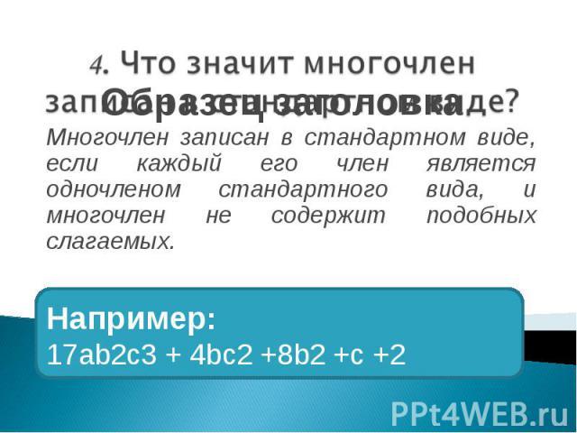 Многочлен записан в стандартном виде, если каждый его член является одночленом стандартного вида, и многочлен не содержит подобных слагаемых.