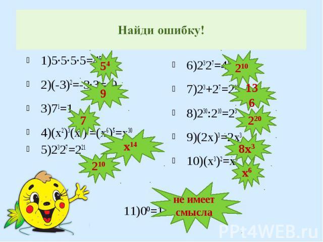 1)5∙5∙5∙5=45 1)5∙5∙5∙5=45 2)(-3)2=-3∙3=-9 3)71=1 4)(х2)3(х4)2=(х6)5=х30 5)2327=221