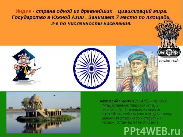 Индия - страна одной из древнейших цивилизаций мира. Государство в Южной Азии . Занимает 7 место по площади, 2-е по численности населения. Афанасий Никитин (?-1475) — русский путешественник, тверской купец и писатель. Он был одним из первых европейц…