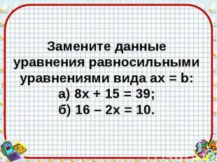 Замените данные уравнения равносильными уравнениями вида aх = b: а) 8х + 15 = 39
