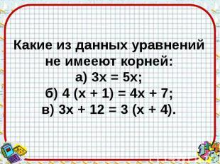 Какие из данных уравнений не имееют корней: а) 3х = 5х; б) 4 (х + 1) = 4х + 7; в