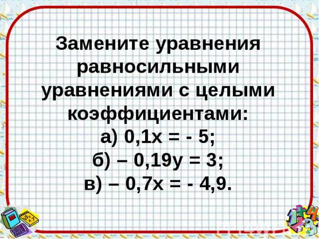 Замените уравнения равносильными уравнениями с целыми коэффициентами: а) 0,1х = - 5; б) – 0,19у = 3; в) – 0,7х = - 4,9.