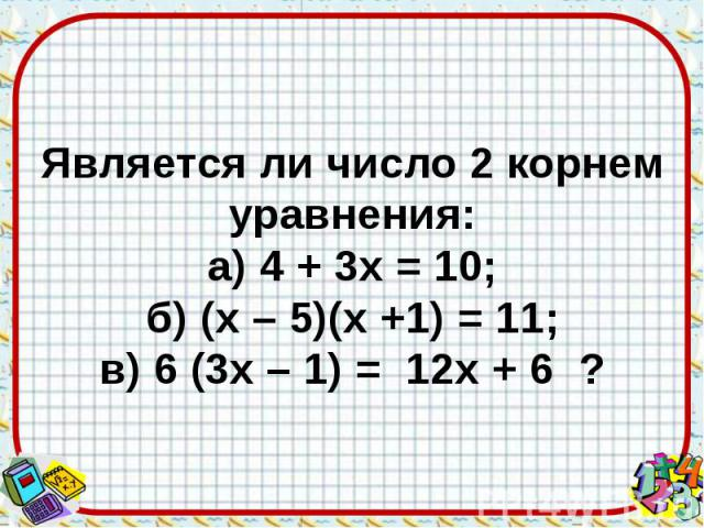Является ли число 2 корнем уравнения: а) 4 + 3х = 10; б) (х – 5)(х +1) = 11; в) 6 (3х – 1) = 12х + 6 ?