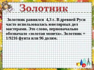 Золотник равнялся 4,3 г. В древней Руси часто использовалась ювелирных дел