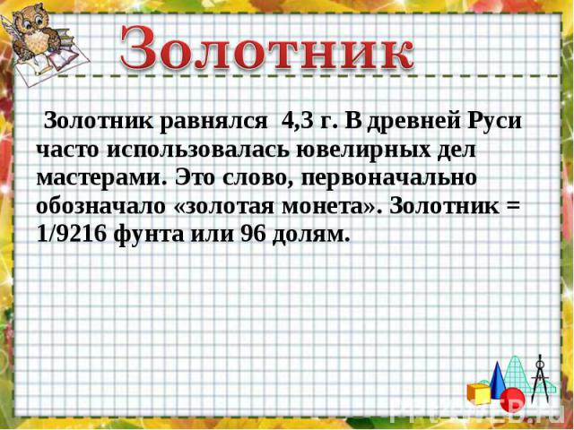 Золотник равнялся 4,3 г. В древней Руси часто использовалась ювелирных дел мастерами. Это слово, первоначально обозначало «зoлотая монета». Золотник = 1/9216 фунта или 96 долям. Золотник равнялся 4,3 г. В древней Руси часто использовалас…