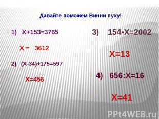 Давайте поможем Винни пуху! 1) Х+153=3765 Х = 3612 2) (Х-34)+175=597 Х=456