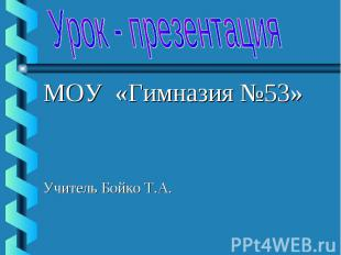 МОУ «Гимназия №53» МОУ «Гимназия №53» Учитель Бойко Т.А.