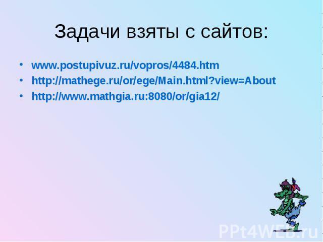 Задачи взяты с сайтов: www.postupivuz.ru/vopros/4484.htm http://mathege.ru/or/ege/Main.html?view=About http://www.mathgia.ru:8080/or/gia12/