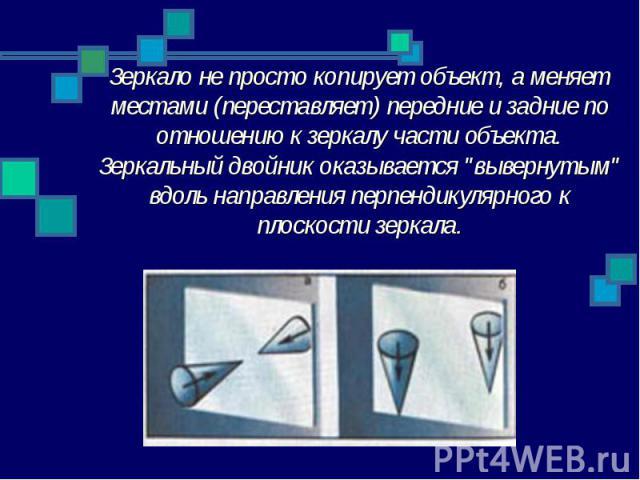 """Зеркало не просто копирует объект, а меняет местами (переставляет) передние и задние по отношению к зеркалу части объекта. Зеркальный двойник оказывается """"вывернутым"""" вдоль направления перпендикулярного к плоскости зеркала."""