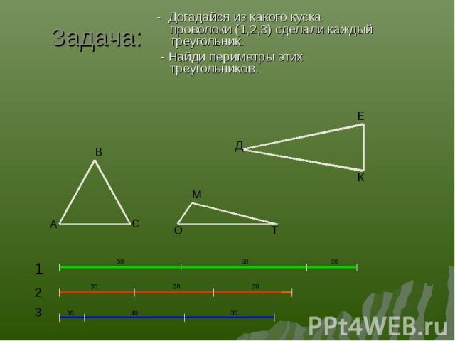- Догадайся из какого куска проволоки (1,2,3) сделали каждый треугольник. - Догадайся из какого куска проволоки (1,2,3) сделали каждый треугольник. - Найди периметры этих треугольников.