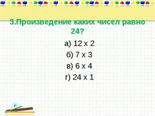 а) 12 х 2 а) 12 х 2 б) 7 х 3 в) 6 х 4 г) 24 х 1