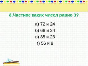 а) 72 и 24 а) 72 и 24 б) 68 и 34 в) 85 и 23 г) 56 и 9
