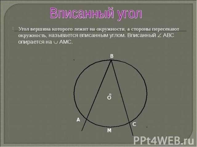 Угол вершина которого лежит на окружности, а стороны пересекают окружность, называется вписанным углом. Вписанный АВС опирается на АМС. Угол вершина которого лежит на окружности, а стороны пересекают окружность, называется вписанным углом. Вписанный…