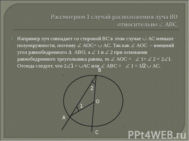 Например луч совпадает со стороной ВС в этом случае АС меньше полуокружности, поэтому АОС= АС. Так как АОС внешний угол равнобедренного АВО, а 1 и 2 при основании равнобедренного треугольника равны, то АОС = 1+ 2 = 2 1. Отсюда следует, что 2 1 = АС …