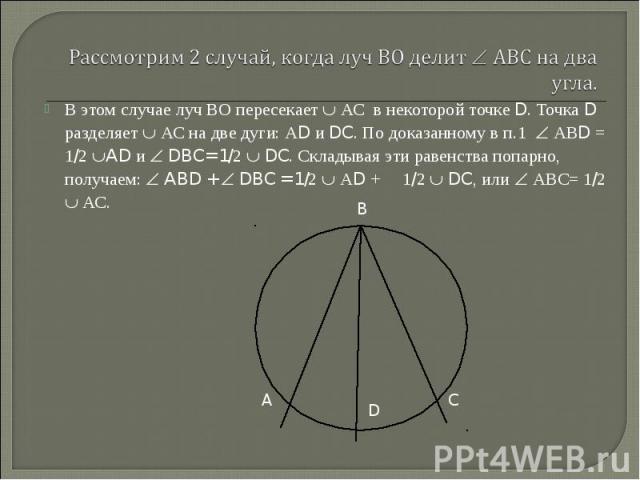 В этом случае луч ВО пересекает АС в некоторой точке D. Точка D разделяет АС на две дуги: АD и DC. По доказанному в п.1 АВD = 1/2 AD и DBC= 1/2 DC. Складывая эти равенства попарно, получаем: ABD + DBC = 1/2 АD + 1/2 DC, или АВС= 1/2 АС. В этом случа…