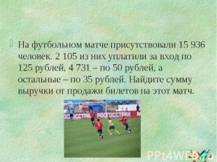 На футбольном матче присутствовали 15 936 человек. 2 105 из них уплатили за вход