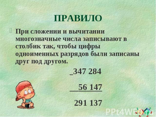ПРАВИЛО При сложении и вычитании многозначные числа записывают в столбик так, чтобы цифры одноименных разрядов были записаны друг под другом.