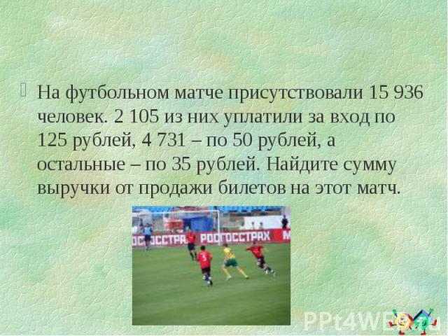 На футбольном матче присутствовали 15 936 человек. 2 105 из них уплатили за вход по 125 рублей, 4 731 – по 50 рублей, а остальные – по 35 рублей. Найдите сумму выручки от продажи билетов на этот матч. На футбольном матче присутствовали 15 936 челове…