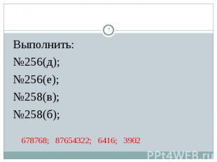 Выполнить: Выполнить: №256(д); №256(е); №258(в); №258(б); 678768; 87654322; 6416