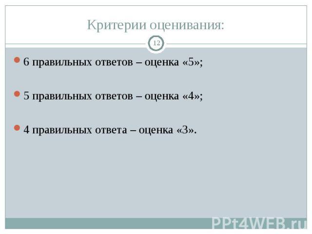 6 правильных ответов – оценка «5»; 6 правильных ответов – оценка «5»; 5 правильных ответов – оценка «4»; 4 правильных ответа – оценка «3».