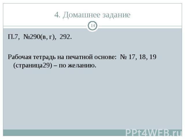П.7, №290(в, г), 292. П.7, №290(в, г), 292. Рабочая тетрадь на печатной основе: № 17, 18, 19 (страница29) – по желанию.