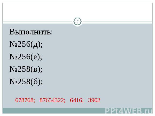 Выполнить: Выполнить: №256(д); №256(е); №258(в); №258(б); 678768; 87654322; 6416; 3902