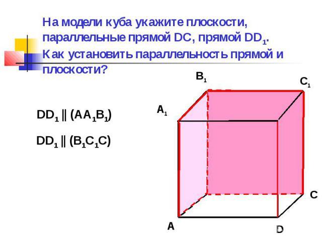 На модели куба укажите плоскости, параллельные прямой DC, прямой DD1. Как установить параллельность прямой и плоскости?