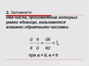 2. Запомните: два числа, произведение которых равно единице, называются взаимно