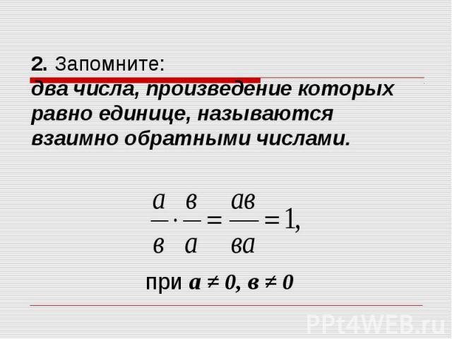 2. Запомните: два числа, произведение которых равно единице, называются взаимно обратными числами.