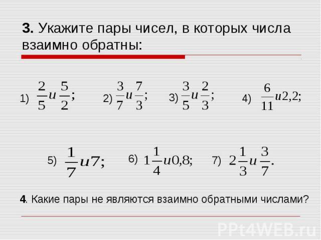 3. Укажите пары чисел, в которых числа взаимно обратны: