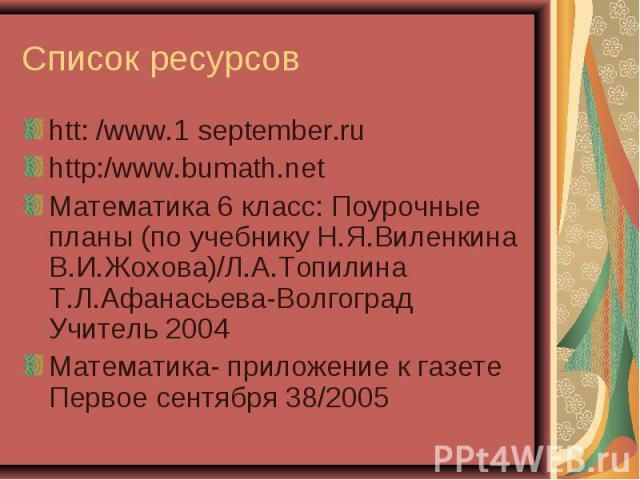 htt: /www.1 september.ru htt: /www.1 september.ru http:/www.bumath.net Математика 6 класс: Поурочные планы (по учебнику Н.Я.Виленкина В.И.Жохова)/Л.А.Топилина Т.Л.Афанасьева-Волгоград Учитель 2004 Математика- приложение к газете Первое сентября 38/2005