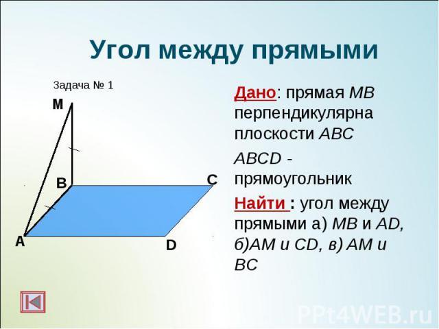 Дано: прямая МВ перпендикулярна плоскости АВС Дано: прямая МВ перпендикулярна плоскости АВС ABCD - прямоугольник Найти : угол между прямыми а) МВ и AD, б)AM и CD, в) AM и BC