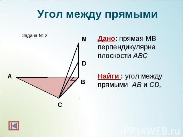 Дано: прямая МВ перпендикулярна плоскости АВС Дано: прямая МВ перпендикулярна плоскости АВС Найти : угол между прямыми АВ и СD,