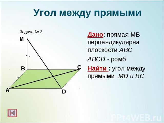 Дано: прямая МВ перпендикулярна плоскости АВС Дано: прямая МВ перпендикулярна плоскости АВС ABCD - ромб Найти : угол между прямыми МD и BC