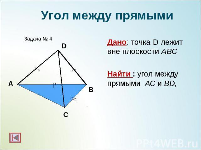 Дано: точка D лежит вне плоскости АВС Дано: точка D лежит вне плоскости АВС Найти : угол между прямыми АС и ВD,