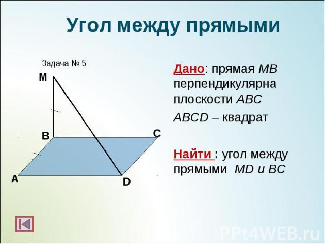 Дано: прямая МВ перпендикулярна плоскости АВС Дано: прямая МВ перпендикулярна плоскости АВС ABCD – квадрат Найти : угол между прямыми МD и BC