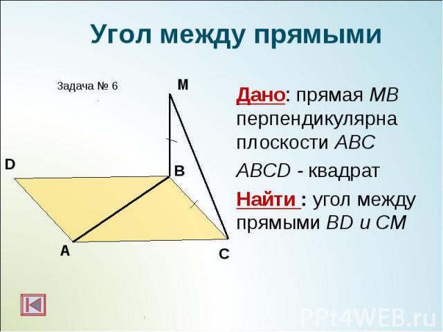 Дано: прямая МВ перпендикулярна плоскости АВС Дано: прямая МВ перпендикулярна плоскости АВС ABCD - квадрат Найти : угол между прямыми BD и CМ